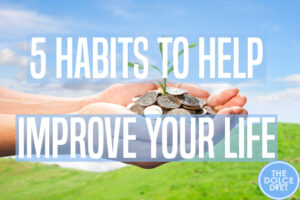 DOLCE LIFESTYLE: 5 Habits To Help Improve Your Life